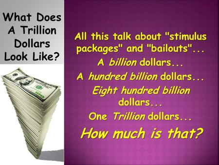 What Does A Trillion Dollars Look Like? All this talk about stimulus packages and bailouts... A billion dollars... A hundred billion dollars... Eight.