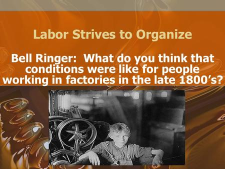 Labor Strives to Organize Bell Ringer: What do you think that conditions were like for people working in factories in the late 1800's?