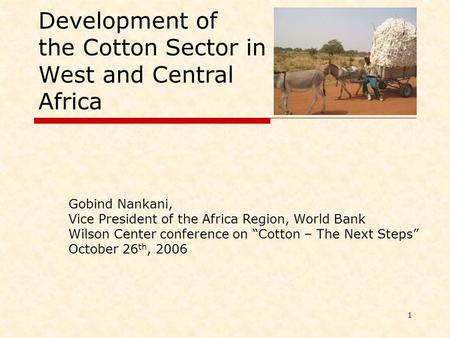 1 Development of the Cotton Sector in West and Central Africa Gobind Nankani, Vice President of the Africa Region, World Bank Wilson Center conference.