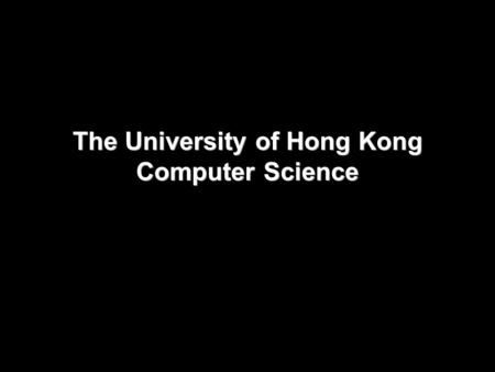 The University of Hong Kong Computer Science. About HKU Top ranking Consistently as 1 st in Asia and top in the world Strong research faculties Our goal.