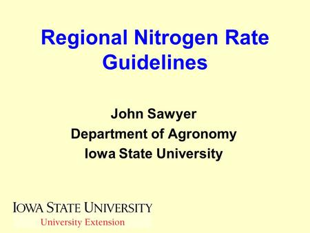 Regional Nitrogen Rate Guidelines John Sawyer Department of Agronomy Iowa State University.