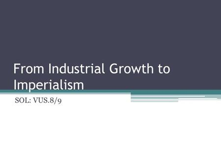 From Industrial Growth to Imperialism SOL: VUS.8/9.