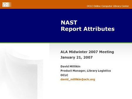 OCLC Online Computer Library Center NAST Report Attributes ALA Midwinter 2007 Meeting January 21, 2007 David Millikin Product Manager, Library Logistics.