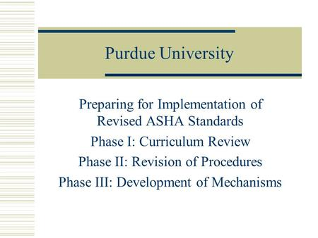 Purdue University Preparing for Implementation of Revised ASHA Standards Phase I: Curriculum Review Phase II: Revision of Procedures Phase III: Development.
