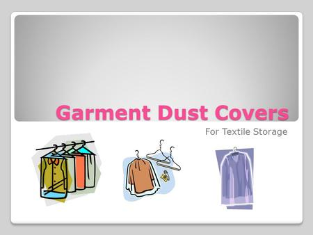 Garment Dust Covers For Textile Storage. Supplies You will need: Pre-washed cotton sheeting Cotton thread Cotton twill Sewing machine or needle.