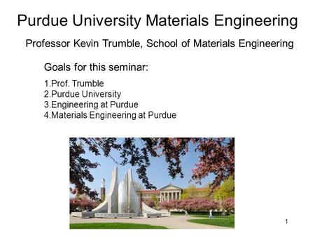 Purdue University Materials Engineering 1 Professor Kevin Trumble, School of Materials Engineering Goals for this seminar: 1.Prof. Trumble 2.Purdue University.