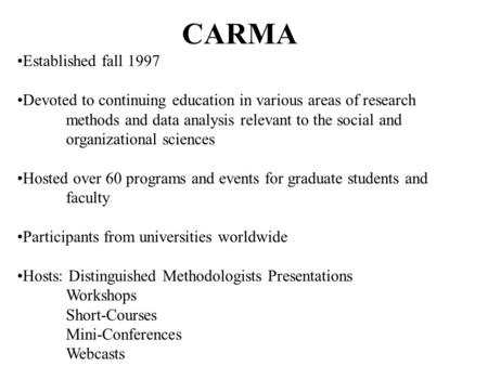 CARMA Established fall 1997 Devoted to continuing education in various areas of research methods and data analysis relevant to the social and organizational.