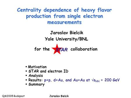 QM2005 BudapestJaroslav Bielcik  Motivation  STAR and electron ID  Analysis  Results: p+p, d+Au, and Au+Au at  s NN = 200 GeV  Summary Centrality.