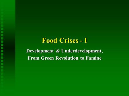 Food Crises - I Development & Underdevelopment, From Green Revolution to Famine.