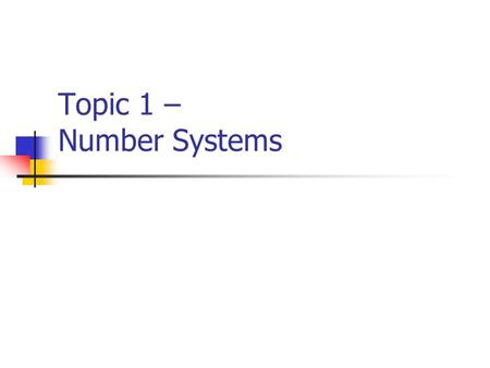 Topic 1 – Number Systems. What is a Number System? A number system consists of an ordered set of symbols (digits) with relations defined for addition,
