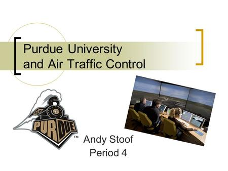 Purdue University and Air Traffic Control Andy Stoof Period 4.