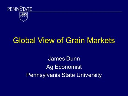 Global View of Grain Markets James Dunn Ag Economist Pennsylvania State University.