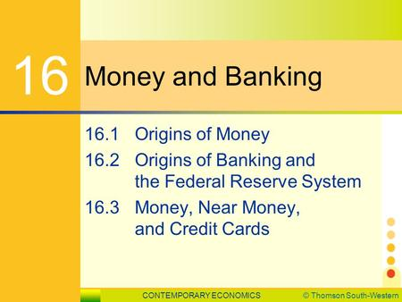 CONTEMPORARY ECONOMICS© Thomson South-Western LESSON 16.1 SLIDE 1 Money and Banking 16 16.1Origins of Money 16.2Origins of Banking and the Federal Reserve.