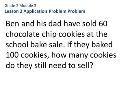 Grade 2 Module 3 Lesson 2 Application Problem Problem Ben and his dad have sold 60 chocolate chip cookies at the school bake sale. If they baked 100 cookies,