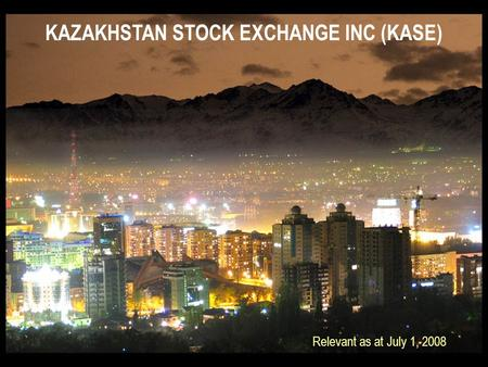 KAZAKHSTAN STOCK EXCHANGE INC (KASE) Relevant as at July 1, 2008.