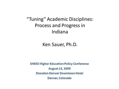 """Tuning"" Academic Disciplines: Process and Progress in Indiana Ken Sauer, Ph.D. SHEEO Higher Education Policy Conference August 13, 2009 Sheraton Denver."
