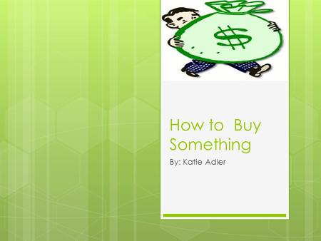 How to Buy Something By: Katie Adler. What to Buy  Decide what you would like to buy, then head to the store!