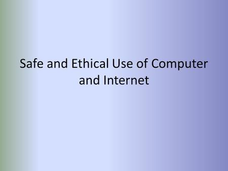 Safe and Ethical Use of Computer and Internet. Computer Safety Computer should be on flat surface Cords tied away neatly Laptop should be secured to desk.