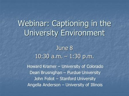 Webinar: Captioning in the University Environment June 8 10:30 a.m. – 1:30 p.m. Howard Kramer – University of Colorado Dean Brusnighan – Purdue University.