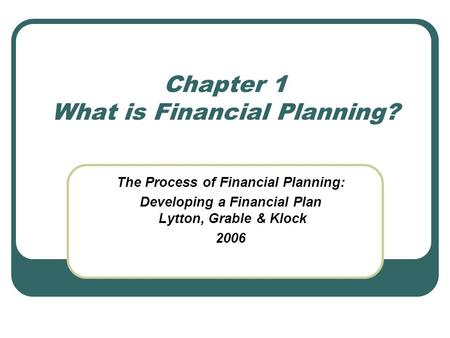 Chapter 1 What is Financial Planning? The Process of Financial Planning: Developing a Financial Plan Lytton, Grable & Klock 2006.