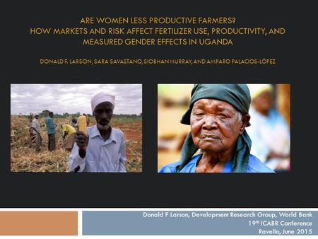 ARE WOMEN LESS PRODUCTIVE FARMERS? HOW MARKETS AND RISK AFFECT FERTILIZER USE, PRODUCTIVITY, AND MEASURED GENDER EFFECTS IN UGANDA DONALD F. LARSON, SARA.