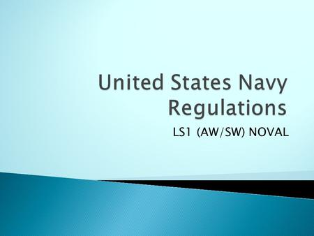 LS1 (AW/SW) NOVAL. Origin and History of United States Navy Regulations. United States Navy Regulations began with the enactment by the Continental Congress.