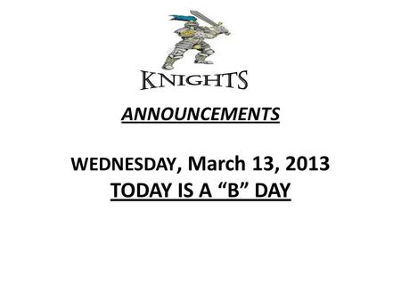 "ANNOUNCEMENTS WEDNESDAY, March 13, 2013 TODAY IS A ""B"" DAY."