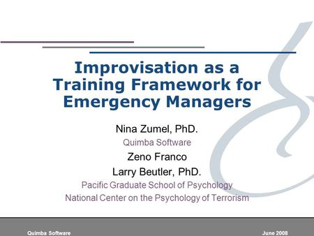 Quimba Software June 2008 Improvisation as a Training Framework for Emergency Managers Nina Zumel, PhD. Quimba Software Zeno Franco Larry Beutler, PhD.