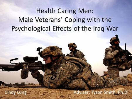 Health Caring Men: Male Veterans' Coping with the Psychological Effects of the Iraq War Cindy Lung Adviser: Tyson Smith, Ph.D.