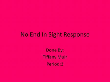 No End In Sight Response Done By: Tiffany Muir Period:3.