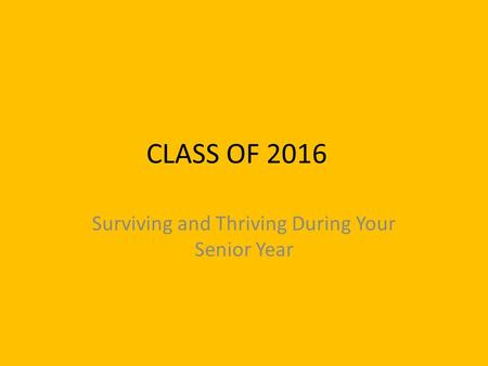 CLASS OF 2016 Surviving and Thriving During Your Senior Year.