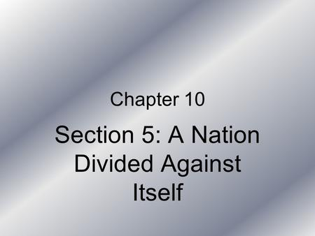 Chapter 10 Section 5: A Nation Divided Against Itself.