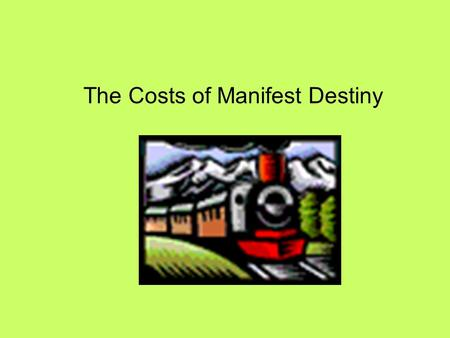 The Costs of Manifest Destiny. What is Manifest Destiny? - California Goldrush - Mexican Cession - Texas * Examples * Expansion of US power from the Atlantic.
