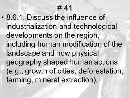 # 41 8.6.1. Discuss the influence of industrialization and technological developments on the region, including human modification of the landscape and.