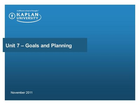 Unit 7 – Goals and Planning November 2011. AGENDA Follow Up Discussions Unit 7 Objectives Review Unit 7 Work on the Case of Lara Discuss Assignment Questions.
