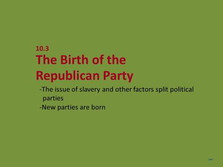 NEXT 10.3 The Birth of the Republican Party -The issue of slavery and other factors split political parties -New parties are born.