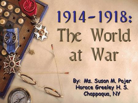1914-1918: The World at War 1914-1918: The World at War By: Ms. Susan M. Pojer Horace Greeley H. S. Chappaqua, NY.