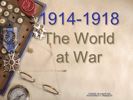 1914-1918 The World at War 1914-1918 The World at War Created By: Ms. Susan M. Pojer Horace Greeley H. S., Chappaqua, NY.