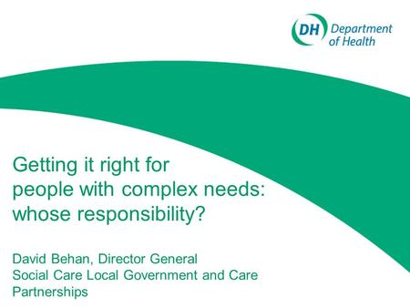 Getting it right for people with complex needs: whose responsibility? David Behan, Director General Social Care Local Government and Care Partnerships.