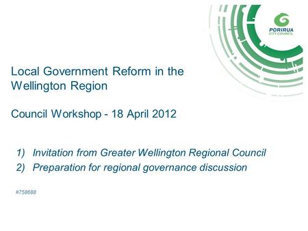 Local Government Reform in the Wellington Region Council Workshop - 18 April 2012 1)Invitation from Greater Wellington Regional Council 2)Preparation for.
