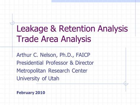 Leakage & Retention Analysis Trade Area Analysis Arthur C. Nelson, Ph.D., FAICP Presidential Professor & Director Metropolitan Research Center University.