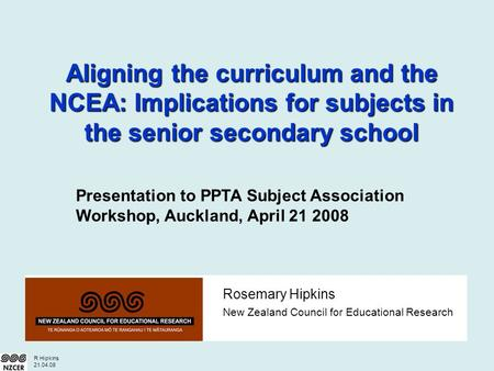 R Hipkins 21.04.08 Rosemary Hipkins New Zealand Council for Educational Research Aligning the curriculum and the NCEA: Implications for subjects in the.