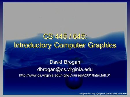 CS 445 / 645: Introductory Computer Graphics David Brogan Image from: