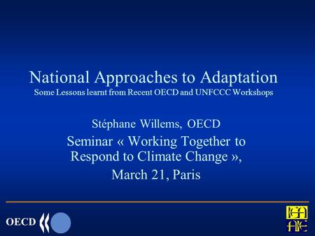 OECD National Approaches to Adaptation Some Lessons learnt from Recent OECD and UNFCCC Workshops Stéphane Willems, OECD Seminar « Working Together to Respond.