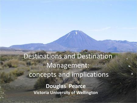 Destinations and Destination Management: concepts and implications Douglas Pearce Victoria University of Wellington.