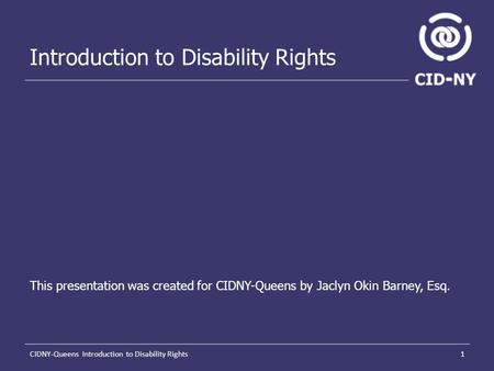 1CIDNY-Queens Introduction to Disability Rights Introduction to Disability Rights This presentation was created for CIDNY-Queens by Jaclyn Okin Barney,