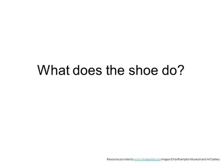 What does the shoe do? Resource provided by www.mylearning.org images © Northampton Museum and Art Gallerywww.mylearning.org.