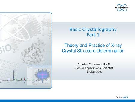 Basic Crystallography Part 1 Theory and Practice of X-ray Crystal Structure Determination Charles Campana, Ph.D. Senior Applications Scientist Bruker AXS.