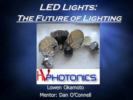 LED Lights: The Future of Lighting Lowen Okamoto Mentor: Dan O'Connell Lowen Okamoto Mentor: Dan O'Connell.
