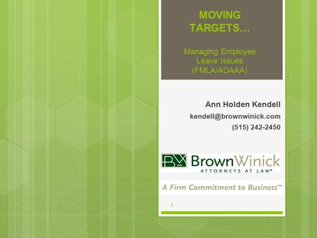 1 MOVING TARGETS… Managing Employee Leave Issues (FMLA/ADAAA) Ann Holden Kendell (515) 242-2450.